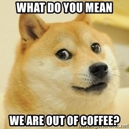 Dogeeeee - What do you mean We are out of coffee?