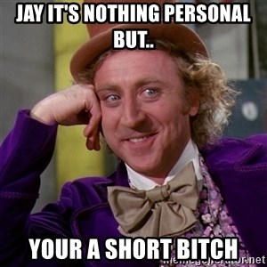 Willy Wonka - jay it's nothing personal But.. YOUR A SHORT BITCH