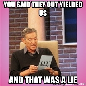 MAURY PV - you said they out yielded us and that was a lie
