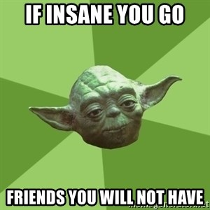 Advice Yoda Gives - if insane you go friends you will not have