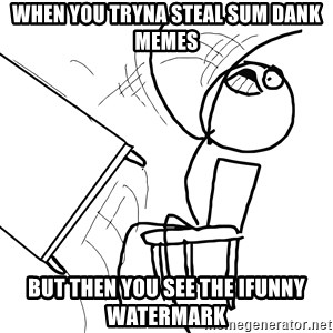 Desk Flip Rage Guy - WHEN YOU TRYNA STEAL SUM DANK MEMES BUT THEN YOU SEE THE Ifunny watermark
