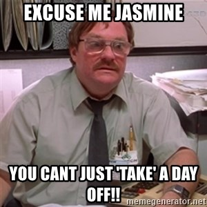 milton waddams - Excuse me Jasmine you cant just 'take' a day off!!