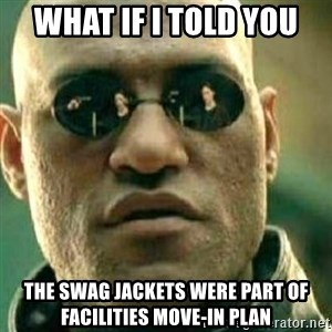 What If I Told You - What if i told you  The swag jackets were part of facilities move-in plan