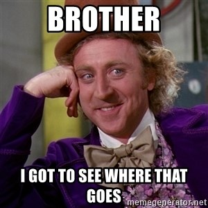 Willy Wonka - Brother I got to see where that goes