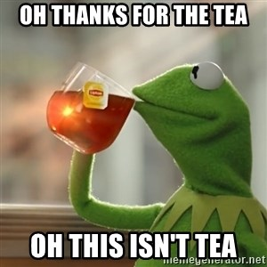 Kermit The Frog Drinking Tea - Oh Thanks for the tea oh this isn't tea