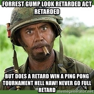 went full retard - Forrest Gump look retarded act retarded But does a retard win a ping pong tournament hell naw! Never go full retard