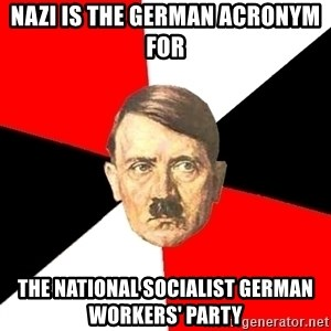 Advice Hitler - NAZI is the German Acronym for The National Socialist German Workers' Party