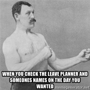 overly manlyman - When you check the leave planner and someones names on the day you wanted