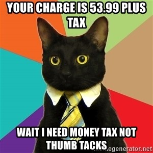Business Cat - Your charge is 53.99 plus tax wait i need money tax not thumb tacks