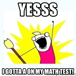 All the things - YESSS  I GOTTA A ON MY MATH TEST!