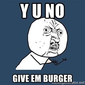 Y U No - Y U No  give em burger