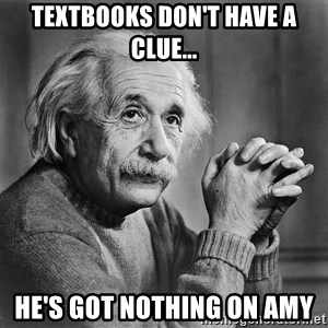 Albert Einstein - Textbooks don't have a clue... He's got nothing on Amy