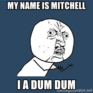 Y U No - My name is mitchell  i a dum dum