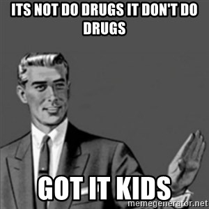 Correction Guy - its not do drugs it don't do drugs got it kids