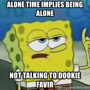 Tough Spongebob - Alone time implies being alone Not talking to dookie favir