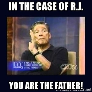 Maury Povich Father - IN THE CASE OF R.J. YOU ARE THE FATHER!