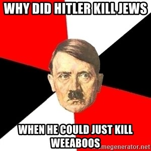 Advice Hitler - Why did Hitler kill Jews  When he could just kill weeaboos