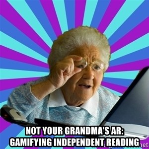 old lady - Not Your Grandma's AR:    Gamifying Independent Reading