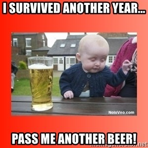 Beer baby - I survived another year... pass me another beer!