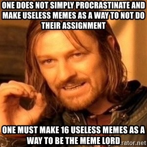 One Does Not Simply - One Does Not Simply Procrastinate And Make Useless Memes As A Way To Not Do Their Assignment ONE MUST MAKE 16 USELESS MEMES AS A WAY TO BE THE MEME LORD