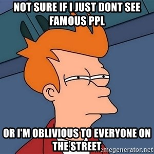 Futurama Fry - not sure if i just dont see famous ppl or i'm oblivious to everyone on the street