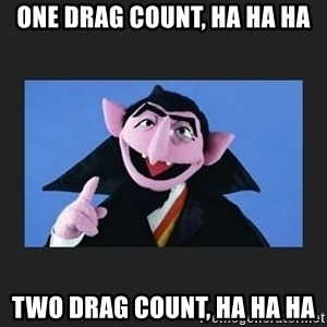 The Count from Sesame Street - ONE DRAG COUNT, HA HA HA TWO DRAG COUNT, HA HA HA