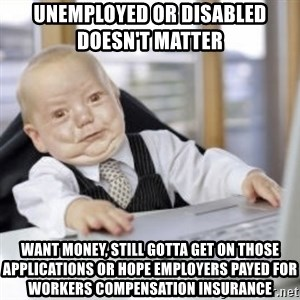 Working Babby - Unemployed or disabled          doesn't matter Want money, still gotta get on those applications or hope employers payed for workers compensation insurance