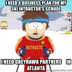 You're gonna have a bad time - I need a business plan for my      ski intructor's school I need GreyHawk Partners     in Atlanta