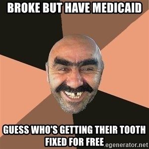 Provincial Man - Broke but have Medicaid Guess who's getting their tooth fixed for free