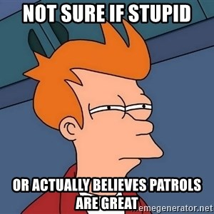 Futurama Fry - Not sure if stupid Or actually believes patrols are great
