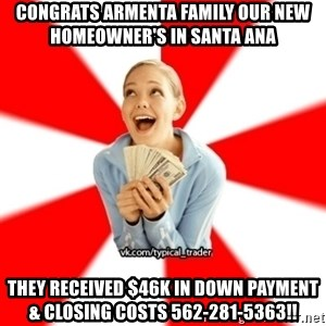 Trader Blondie - Congrats Armenta Family our new homeowner's in Santa Ana They received $46k in down payment & closing costs 562-281-5363!!