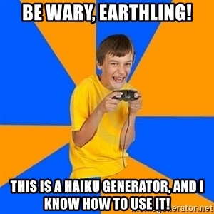 Annoying Gamer Kid - Be wary, earthling! This is a haiku generator, and I know how to use it!