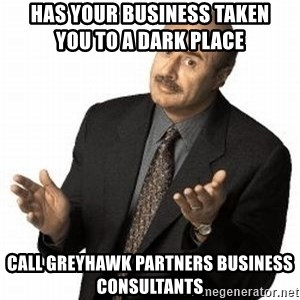 Dr. Phil - Has Your Business Taken               you to a dark place Call GreyHawk Partners Business Consultants