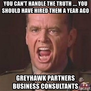 Jack Nicholson - You can't handle the truth! - You Can't Handle the Truth .... You should have hired them a year ago GreyHawk Partners                     Business Consultants