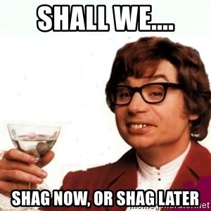 Austin Powers Drink - Shall We.... Shag now, or Shag Later