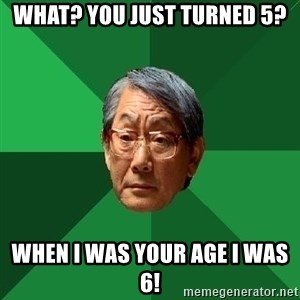 High Expectations Asian Father - What? You just turned 5? When I was your age I was 6!
