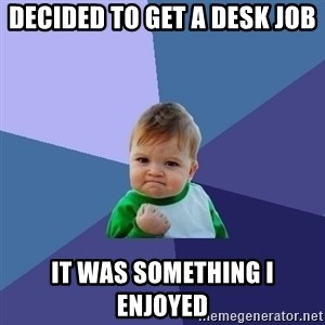 Success Kid - Decided to get a desk job It was something I enjoyed