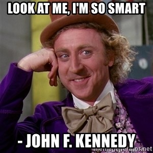 Willy Wonka - Look at me, I'm so smart - John F. Kennedy