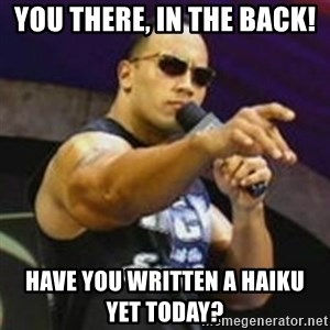 Dwayne 'The Rock' Johnson - You there, in the back! Have you written a haiku         yet today?