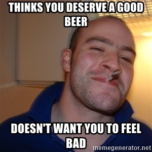 Good Guy Greg - Thinks you deserve a good beer Doesn't want you to feel bad