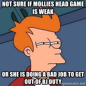 Futurama Fry - Not sure if mollies head game is weak Or she is doing a bad job to get out of bj duty