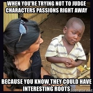 Skeptical third-world kid - when you're trying not to judge characters passions right away because you know they could have interesting roots