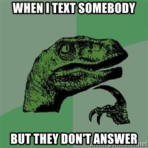 Philosoraptor - When I Text somebody but they don't answer