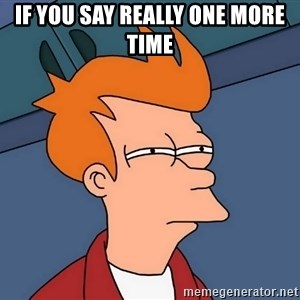 Futurama Fry - If you say really one more time