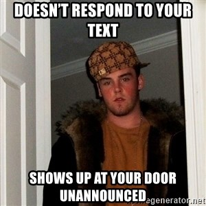 Scumbag Steve - Doesn't respond to your text Shows up at your door unannounced