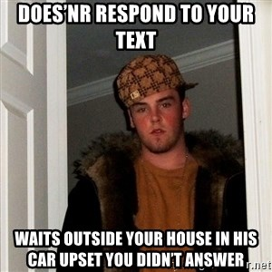 Scumbag Steve - DOES'NR RESPOND TO Your text  Waits outside your house in his car upset you didn't answer