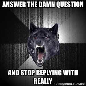 Insanity Wolf - Answer the damn question  And stop replying with really
