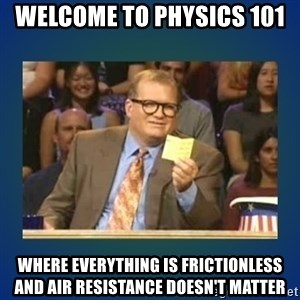 drew carey - Welcome to physics 101  Where everything is frictionless and air resistance doesn't matter