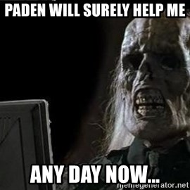 OP will surely deliver skeleton - Paden will surely help me Any day now...