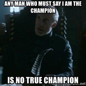 Tywin Lannister - Any man who must say i am the champion is no true champion